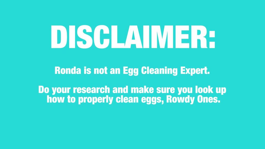 DISCLAIMER: Ronda is Not an Egg Cleaning Expert. Do your research and make sure you look up how to properly clean eggs, Rowdy Ones.